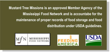 Mustard Tree Missions is an approved Member Agency of the Mississippi Food Network and is accountabe for the  maintenance of proper records of food storage and food distribution under USDA guidelines.
